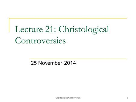 Christological Controversies1 Lecture 21: Christological Controversies 25 November 2014.