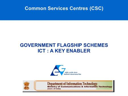 Common Services Centres (CSC) GOVERNMENT FLAGSHIP SCHEMES ICT : A KEY ENABLER.