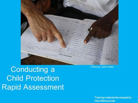 Conducting a Child Protection Rapid Assessment Picture by: Janet Ousley Training material developed by: Hani Mansourian.