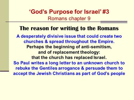 'God's Purpose for Israel' #3 Romans chapter 9 The reason for writing to the Romans A desperately divisive issue that could create two churches & spread.