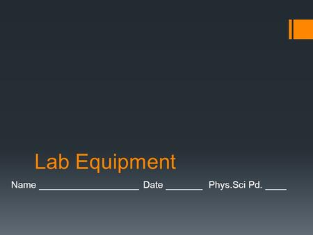 Lab Equipment Name ___________________ Date _______ Phys.Sci Pd. ____.