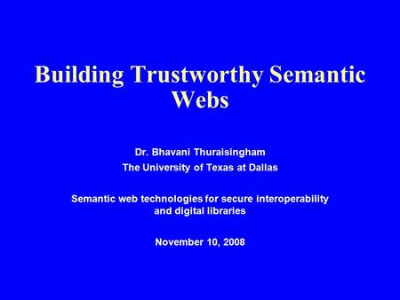 Building Trustworthy Semantic Webs Dr. Bhavani Thuraisingham The University of Texas at Dallas Semantic web technologies for secure interoperability and.