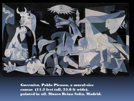 Guernica, Pablo Picasso, a mural-size canvas (11.5 feet tall, 25.6 ft wide), painted in oil. Museo Reina Sofía, Madrid.