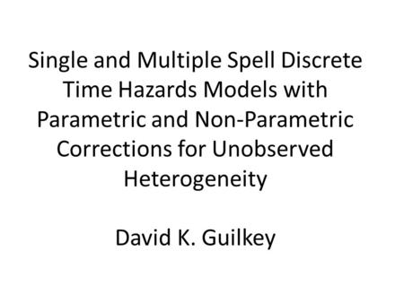 Single and Multiple Spell Discrete Time Hazards Models with Parametric and Non-Parametric Corrections for Unobserved Heterogeneity David K. Guilkey.