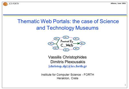 1 ICS-FORTH Athens, June 2001 Thematic Web Portals: the case of Science and Technology Museums Vassilis Christophides Dimitris Plexousakis {christop,