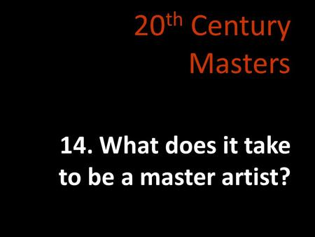 20 th Century Masters 14. What does it take to be a master artist?