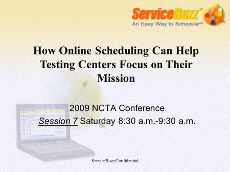ServiceBuzz Confidential 2009 NCTA Conference Session 7 Saturday 8:30 a.m.-9:30 a.m. How Online Scheduling Can Help Testing Centers Focus on Their Mission.