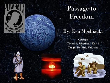Passage to Freedom By: Ken Mochizuki Courage Theme 1, Selection 2, Day 1 Taught By: Mrs. Williams.