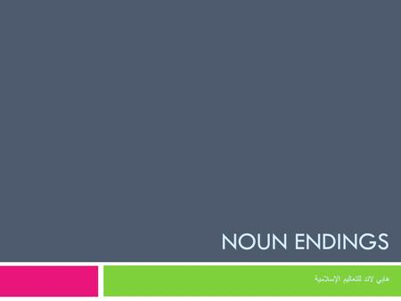 NOUN ENDINGS هابي لاند للتعاليم الإسلامية. There can be any of the three endings (the vowel sign/harakah) on the last letter of the noun There can be.