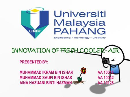 INNOVATION OF FRESH COOLER - AIR PRESENTED BY: MUHAMMAD IKRAM BIN ISHAKAA 10015 MUHAMMAD SAUFI BIN ISHAKAA 10042 AINA HAZUANI BINTI HAZMANAA 10128.