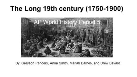 The Long 19th century (1750-1900) By: Greyson Pendery, Anna Smith, Mariah Barnes, and Drew Bavard AP World History Period 5.