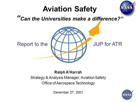 "Aviation Safety "" Can the Universities make a difference?"" Ralph A'Harrah Strategy & Analysis Manager, Aviation Safety Office of Aerospace Technology December."
