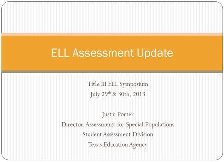 Title III ELL Symposium July 29 th & 30th, 2013 Justin Porter Director, Assessments for Special Populations Student Assessment Division Texas Education.