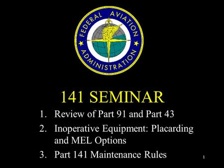 1 141 SEMINAR 1.Review of Part 91 and Part 43 2.Inoperative Equipment: Placarding and MEL Options 3.Part 141 Maintenance Rules.