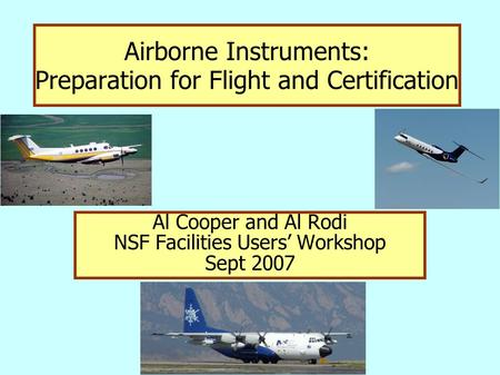 Airborne Instruments: Preparation for Flight and Certification Al Cooper and Al Rodi NSF Facilities Users' Workshop Sept 2007.