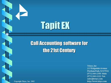 Tapit Call Accounting software for the 21st Century Copyright Trisys, Inc. 2002 Trisys, Inc 215 Ridgedale Avenue Florham Park, NJ 07932 (973) 360-2300.