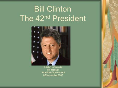 Bill Clinton The 42 nd President Kristyn LeGrande Mr. Haskell American Government 02 November 2007.