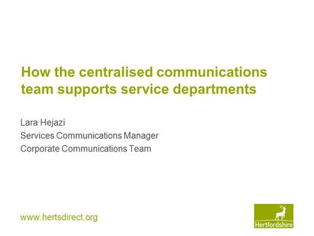 Www.hertsdirect.org How the centralised communications team supports service departments Lara Hejazi Services Communications Manager Corporate Communications.