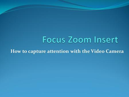 How to capture attention with the Video Camera. There are 3 main ways that a filmmaker can draw attention to an item in a scene Focus Zoom Insert Shot.