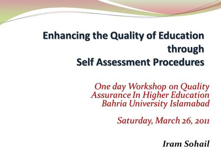 One day Workshop on Quality Assurance In Higher Education Bahria University Islamabad Saturday, March 26, 2011 Iram Sohail.