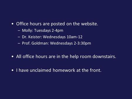 Office hours are posted on the website. –Molly: Tuesdays 2-4pm –Dr. Keister: Wednesdays 10am-12 –Prof. Goldman: Wednesdays 2-3:30pm All office hours are.