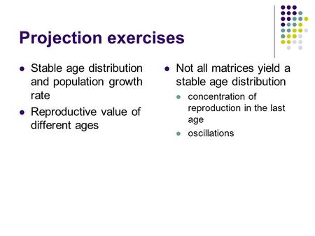 Projection exercises Stable age distribution and population growth rate Reproductive value of different ages Not all matrices yield a stable age distribution.