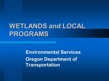WETLANDS and LOCAL PROGRAMS Environmental Services Oregon Department of Transportation.