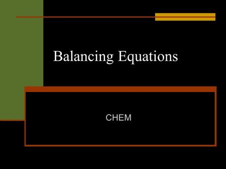 Balancing Equations CHEM. Chemical equations tell you the following The substances that react together. The substances that are formed. The amounts of.