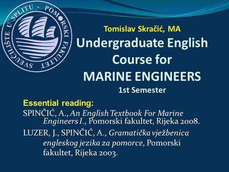 Essential reading: SPINČIĆ, A., An English Textbook For Marine Engineers I., Pomorski fakultet, Rijeka 2008. LUZER, J., SPINČIĆ, A., Gramatička vježbenica.