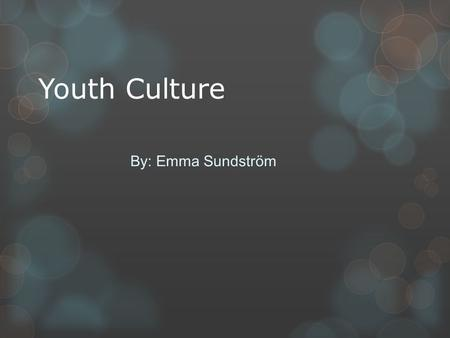 Youth Culture By: Emma Sundström. Youth culture In Sweden most of the youths go to school. I don't think that everyone likes going to school and that's.