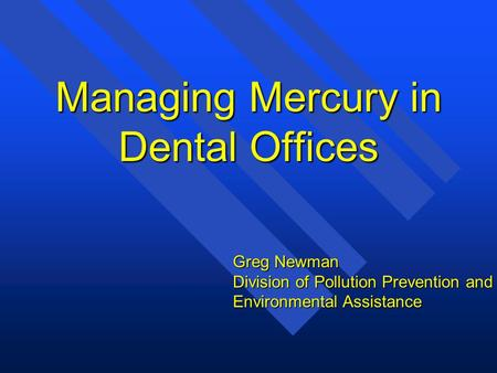 Managing Mercury in Dental Offices Greg Newman Division of Pollution Prevention and Environmental Assistance.