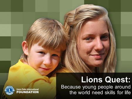 Lions Quest: Because young people around the world need skills for life Lions Quest: Because young people around the world need skills for life.