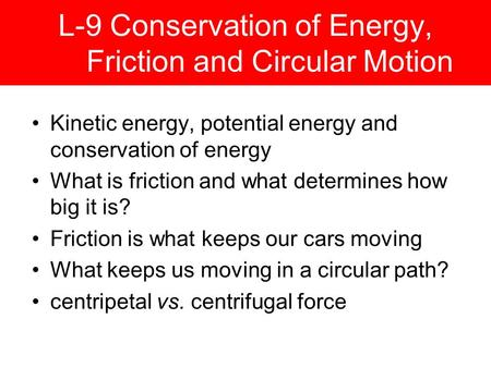 L-9 Conservation of Energy, Friction and Circular Motion Kinetic energy, potential energy and conservation of energy What is friction and what determines.