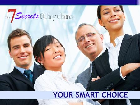 YOUR SMART CHOICE. Today's Meeting The 7 Secrets Rhythm Training: Who we are Our marketing position and quality Where we are and where we're going What.