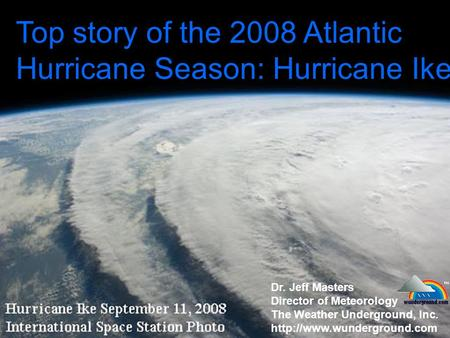 Top story of the 2008 Atlantic Hurricane Season: Hurricane Ike Dr. Jeff Masters Director of Meteorology The Weather Underground, Inc.