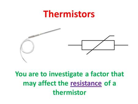 Thermistors You are to investigate a factor that may affect the resistance of a thermistor.