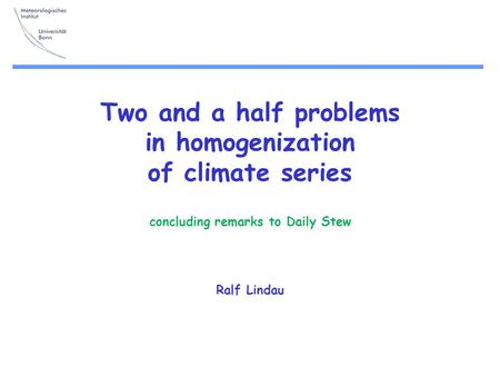 Two and a half problems in homogenization of climate series concluding remarks to Daily Stew Ralf Lindau.