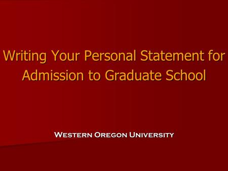 Writing Your Personal Statement for Admission to Graduate School Western Oregon University.