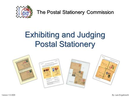 Exhibiting and Judging Postal Stationery The Postal Stationery Commission Version 1.0 2009By: Lars Engelbrecht.