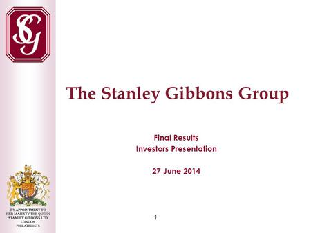 1 The Stanley Gibbons Group Final Results Investors Presentation 27 June 2014.