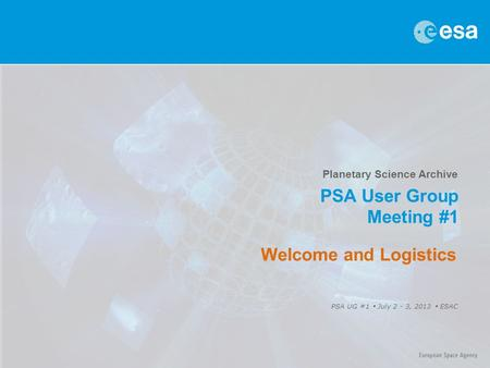 Planetary Science Archive PSA User Group Meeting #1 PSA UG #1  July 2 - 3, 2013  ESAC Welcome and Logistics.