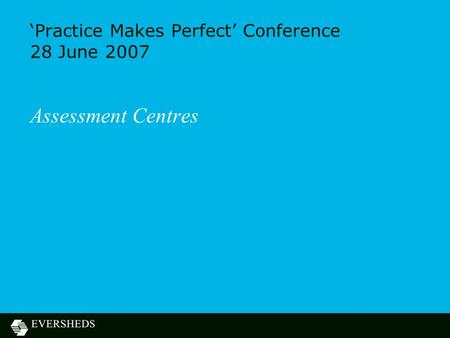'Practice Makes Perfect' Conference 28 June 2007 Assessment Centres.