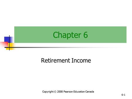 Copyright © 2008 Pearson Education Canada 6-1 Chapter 6 Retirement Income.