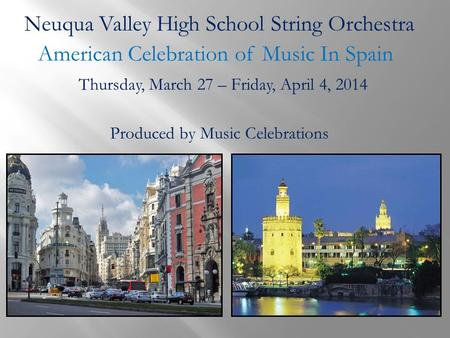 Neuqua Valley High School String Orchestra American Celebration of Music In Spain Produced by Music Celebrations Thursday, March 27 – Friday, April 4,