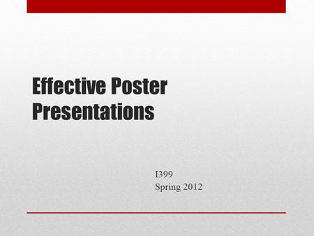 Effective Poster Presentations I399 Spring 2012. Outline Poster design Poster presentation tips Sample judging criteria.