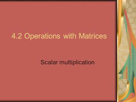 4.2 Operations with Matrices Scalar multiplication.