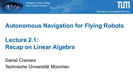 Computer Vision Group Prof. Daniel Cremers Autonomous Navigation for Flying Robots Lecture 2.1: Recap on Linear Algebra Daniel Cremers Technische Universität.