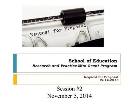 School of Education Research and Practice Mini-Grant Program Request for Proposal 2014-2015 Session #2 November 5, 2014.