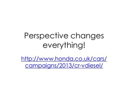 Perspective changes everything!  campaigns/2013/cr-vdiesel/