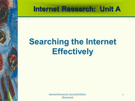 Internet Research, Second Edition- Illustrated 1 Internet Research: Unit A Searching the Internet Effectively.